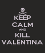 KEEP CALM AND KILL VALENTINA - Personalised Poster A4 size
