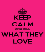 KEEP CALM AND KILL WHAT THEY LOVE - Personalised Poster A4 size