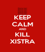 KEEP CALM AND KILL XISTRA - Personalised Poster A4 size