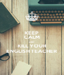 KEEP CALM AND KILL YOUR ENGLISH TEACHER - Personalised Poster A4 size