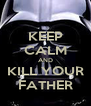 KEEP CALM AND KILL YOUR FATHER - Personalised Poster A4 size