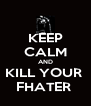 KEEP CALM AND KILL YOUR  FHATER  - Personalised Poster A4 size