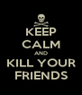 KEEP CALM AND KILL YOUR FRIENDS - Personalised Poster A4 size