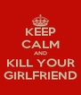 KEEP CALM AND KILL YOUR GIRLFRIEND - Personalised Poster A4 size