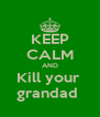 KEEP CALM AND Kill your  grandad  - Personalised Poster A4 size