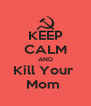 KEEP CALM AND Kill Your  Mom  - Personalised Poster A4 size