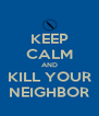 KEEP CALM AND KILL YOUR NEIGHBOR - Personalised Poster A4 size