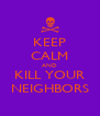 KEEP CALM AND KILL YOUR NEIGHBORS - Personalised Poster A4 size