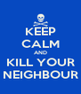 KEEP CALM AND KILL YOUR NEIGHBOUR - Personalised Poster A4 size