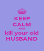 KEEP CALM AND kill your old HUSBAND - Personalised Poster A4 size