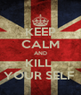 KEEP CALM AND KILL  YOUR SELF  - Personalised Poster A4 size
