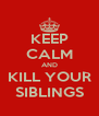KEEP CALM AND KILL YOUR SIBLINGS - Personalised Poster A4 size