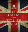 KEEP CALM AND KILL ZE KAISER - Personalised Poster A4 size