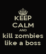 KEEP CALM AND kill zombies like a boss - Personalised Poster A4 size
