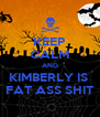 KEEP CALM AND KIMBERLY IS  FAT ASS SHIT - Personalised Poster A4 size