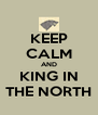 KEEP CALM AND KING IN THE NORTH - Personalised Poster A4 size