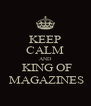 KEEP CALM AND  KING OF  MAGAZINES - Personalised Poster A4 size