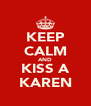KEEP CALM AND KISS A KAREN - Personalised Poster A4 size