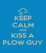 KEEP CALM AND KISS A PLOW GUY - Personalised Poster A4 size