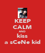 KEEP CALM AND kiss a sCeNe kid - Personalised Poster A4 size