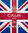 KEEP CALM AND Kiss Alex:X - Personalised Poster A4 size