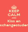 KEEP CALM AND Kiss an Exchangestudent - Personalised Poster A4 size