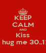 KEEP CALM AND Kiss And hug me 30..12..13 - Personalised Poster A4 size