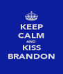 KEEP CALM AND KISS BRANDON - Personalised Poster A4 size