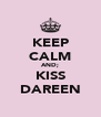KEEP CALM AND; KISS DAREEN - Personalised Poster A4 size