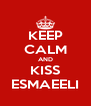 KEEP CALM AND KISS ESMAEELI - Personalised Poster A4 size
