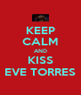 KEEP CALM AND KISS EVE TORRES - Personalised Poster A4 size