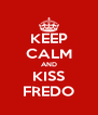 KEEP CALM AND KISS FREDO - Personalised Poster A4 size
