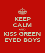 KEEP CALM AND KISS GREEN EYED BOYS - Personalised Poster A4 size