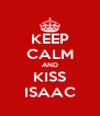 KEEP CALM AND KISS ISAAC - Personalised Poster A4 size