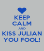 KEEP CALM AND KISS JULIAN YOU FOOL! - Personalised Poster A4 size