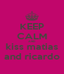 KEEP CALM AND kiss matias and ricardo - Personalised Poster A4 size