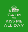 KEEP CALM AND KISS ME ALL DAY - Personalised Poster A4 size