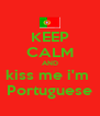 KEEP CALM AND kiss me i'm  Portuguese - Personalised Poster A4 size