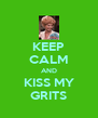 KEEP CALM AND KISS MY GRITS - Personalised Poster A4 size