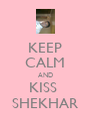 KEEP CALM AND KISS  SHEKHAR - Personalised Poster A4 size