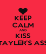 KEEP CALM AND KISS TAYLER'S ASS - Personalised Poster A4 size