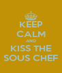 KEEP CALM AND KISS THE SOUS CHEF - Personalised Poster A4 size