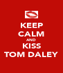 KEEP CALM AND KISS TOM DALEY - Personalised Poster A4 size