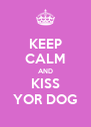 KEEP CALM AND KISS YOR DOG - Personalised Poster A4 size