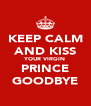 KEEP CALM AND KISS YOUR VIRGIN PRINCE GOODBYE - Personalised Poster A4 size