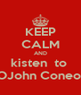 KEEP CALM AND kisten  to  OJohn Coneo  - Personalised Poster A4 size