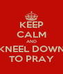 KEEP CALM AND KNEEL DOWN TO PRAY - Personalised Poster A4 size