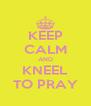 KEEP CALM AND KNEEL TO PRAY - Personalised Poster A4 size
