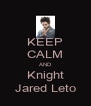 KEEP CALM AND Knight Jared Leto - Personalised Poster A4 size