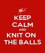 KEEP CALM AND KNIT ON  THE BALLS - Personalised Poster A4 size
